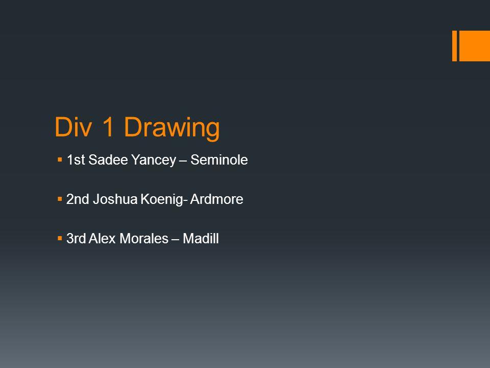 Div 1 Drawing  1st Sadee Yancey – Seminole  2nd Joshua Koenig- Ardmore  3rd Alex Morales – Madill