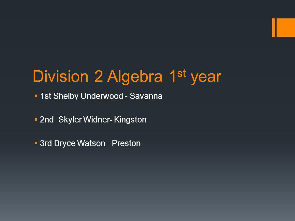 Division 2 Algebra 1 st year  1st Shelby Underwood - Savanna  2nd Skyler Widner- Kingston  3rd Bryce Watson - Preston