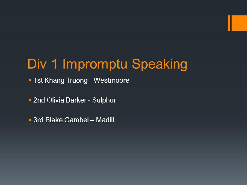 Div 1 Impromptu Speaking  1st Khang Truong - Westmoore  2nd Olivia Barker - Sulphur  3rd Blake Gambel – Madill