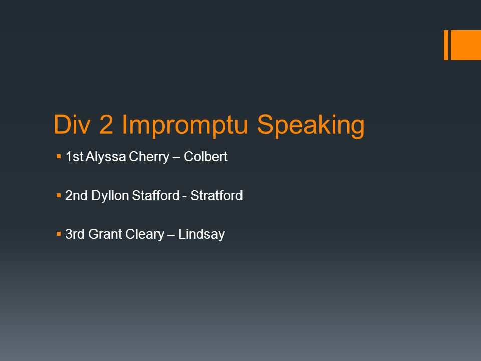 Div 2 Impromptu Speaking  1st Alyssa Cherry – Colbert  2nd Dyllon Stafford - Stratford  3rd Grant Cleary – Lindsay