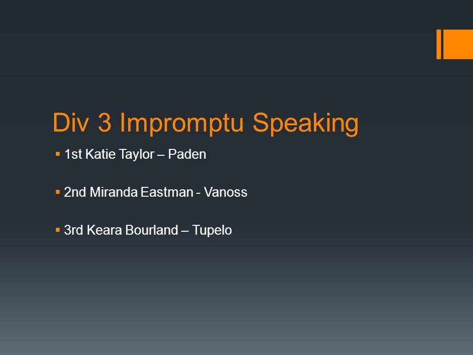 Div 3 Impromptu Speaking  1st Katie Taylor – Paden  2nd Miranda Eastman - Vanoss  3rd Keara Bourland – Tupelo