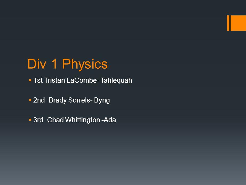 Div 1 Physics  1st Tristan LaCombe- Tahlequah  2nd Brady Sorrels- Byng  3rd Chad Whittington -Ada