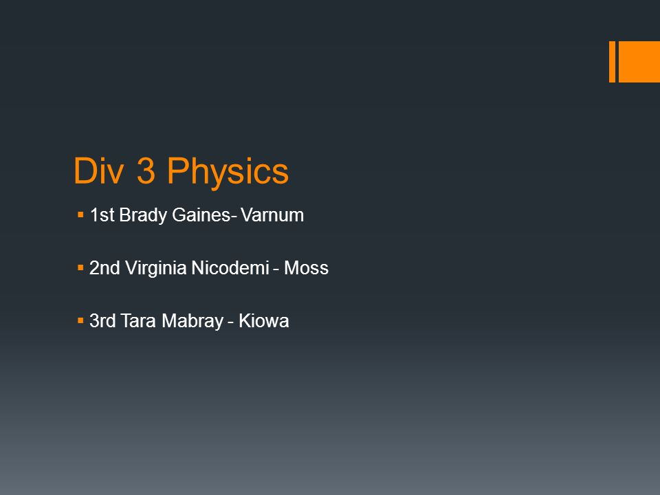 Div 3 Physics  1st Brady Gaines- Varnum  2nd Virginia Nicodemi - Moss  3rd Tara Mabray - Kiowa