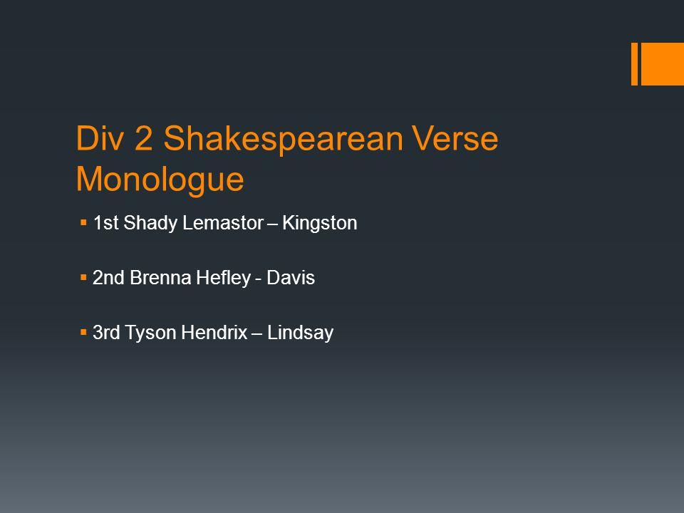 Div 2 Shakespearean Verse Monologue  1st Shady Lemastor – Kingston  2nd Brenna Hefley - Davis  3rd Tyson Hendrix – Lindsay
