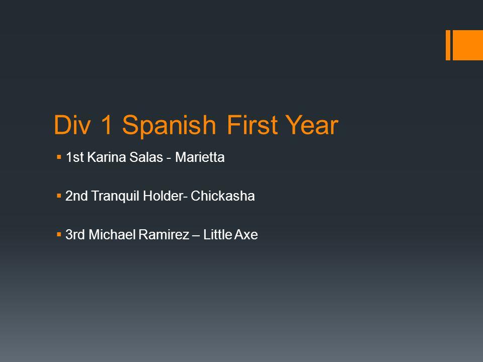 Div 1 Spanish First Year  1st Karina Salas - Marietta  2nd Tranquil Holder- Chickasha  3rd Michael Ramirez – Little Axe