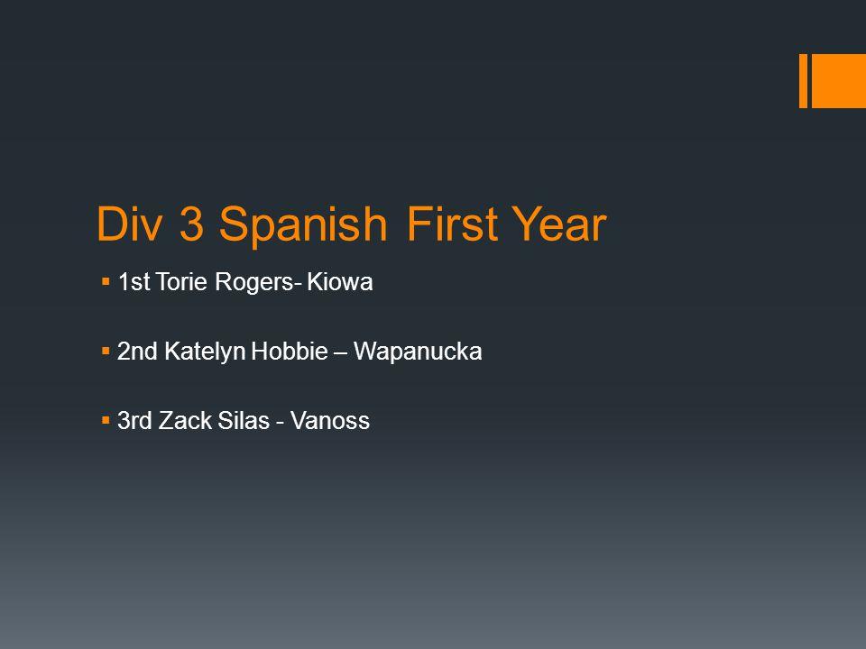 Div 3 Spanish First Year  1st Torie Rogers- Kiowa  2nd Katelyn Hobbie – Wapanucka  3rd Zack Silas - Vanoss