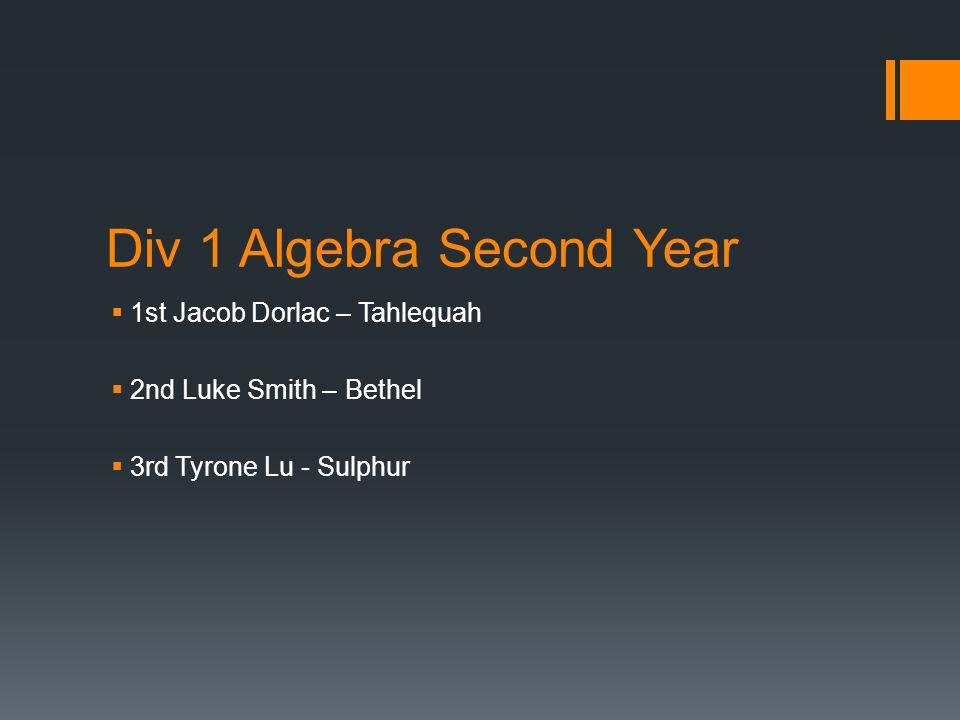 Div 1 Algebra Second Year  1st Jacob Dorlac – Tahlequah  2nd Luke Smith – Bethel  3rd Tyrone Lu - Sulphur