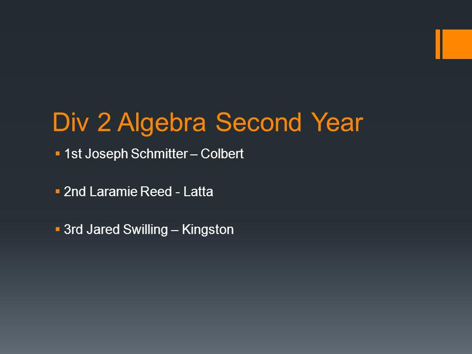Div 2 Algebra Second Year  1st Joseph Schmitter – Colbert  2nd Laramie Reed - Latta  3rd Jared Swilling – Kingston