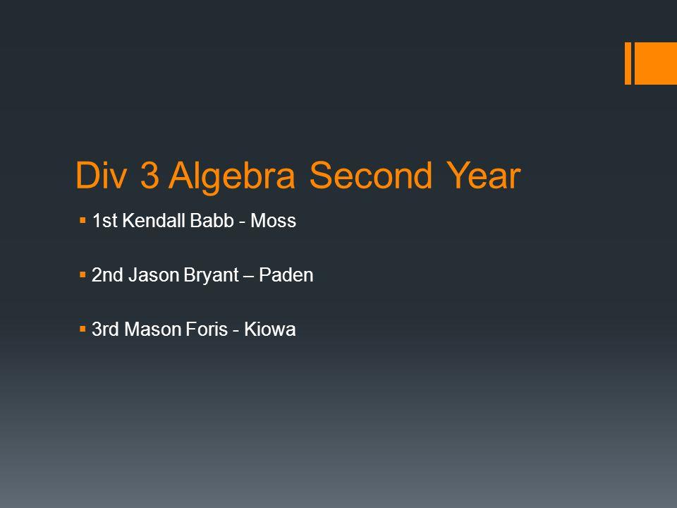 Div 3 Algebra Second Year  1st Kendall Babb - Moss  2nd Jason Bryant – Paden  3rd Mason Foris - Kiowa
