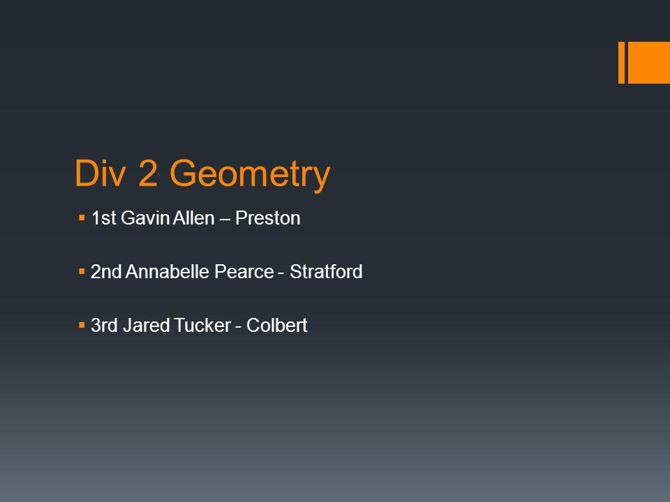 Div 2 Geometry  1st Gavin Allen – Preston  2nd Annabelle Pearce - Stratford  3rd Jared Tucker - Colbert