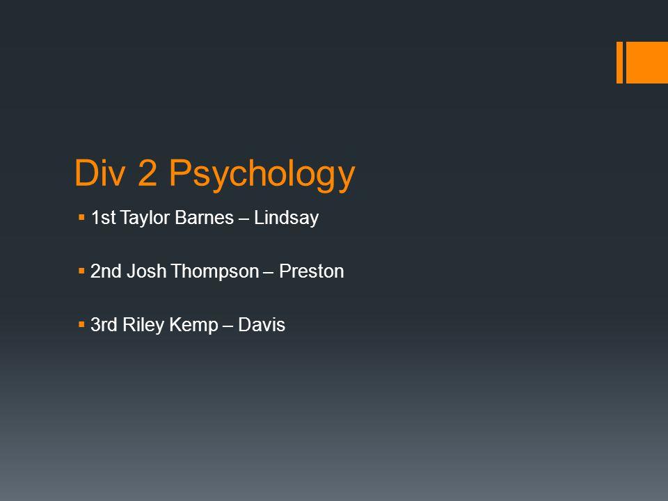 Div 2 Psychology  1st Taylor Barnes – Lindsay  2nd Josh Thompson – Preston  3rd Riley Kemp – Davis