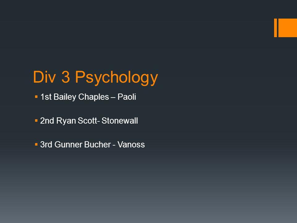 Div 3 Psychology  1st Bailey Chaples – Paoli  2nd Ryan Scott- Stonewall  3rd Gunner Bucher - Vanoss