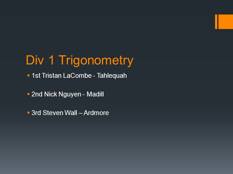 Div 1 Trigonometry  1st Tristan LaCombe - Tahlequah  2nd Nick Nguyen - Madill  3rd Steven Wall – Ardmore