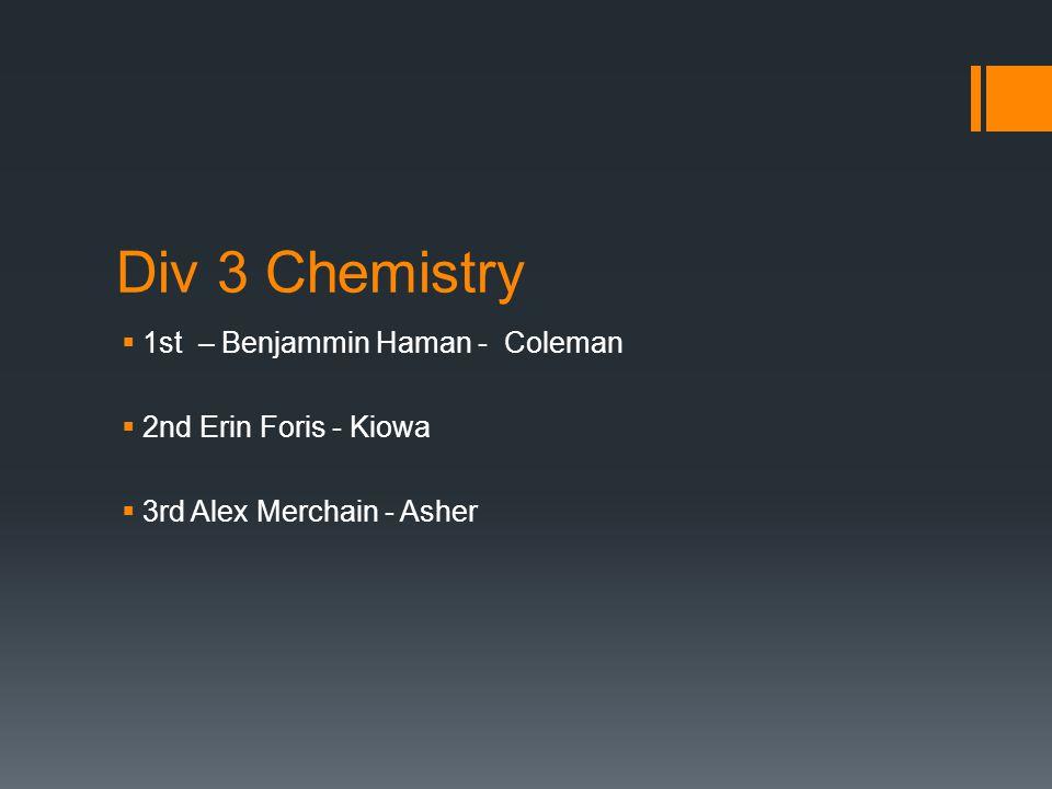 Div 3 Chemistry  1st – Benjammin Haman - Coleman  2nd Erin Foris - Kiowa  3rd Alex Merchain - Asher