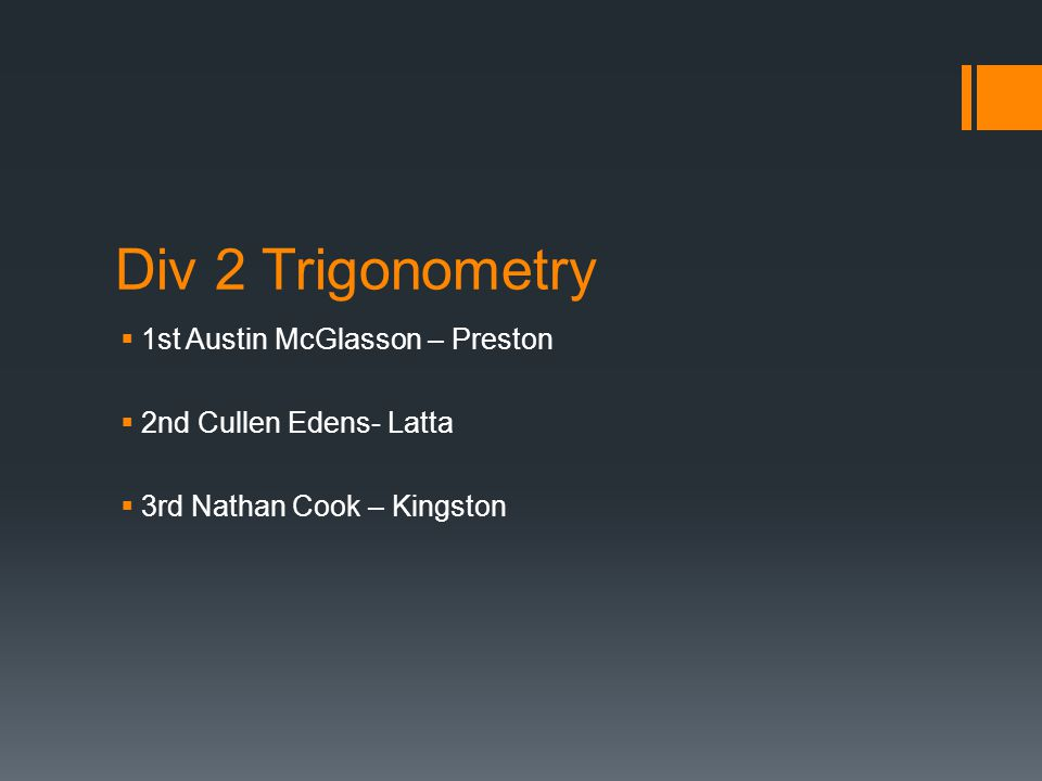 Div 2 Trigonometry  1st Austin McGlasson – Preston  2nd Cullen Edens- Latta  3rd Nathan Cook – Kingston