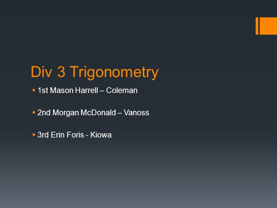 Div 3 Trigonometry  1st Mason Harrell – Coleman  2nd Morgan McDonald – Vanoss  3rd Erin Foris - Kiowa