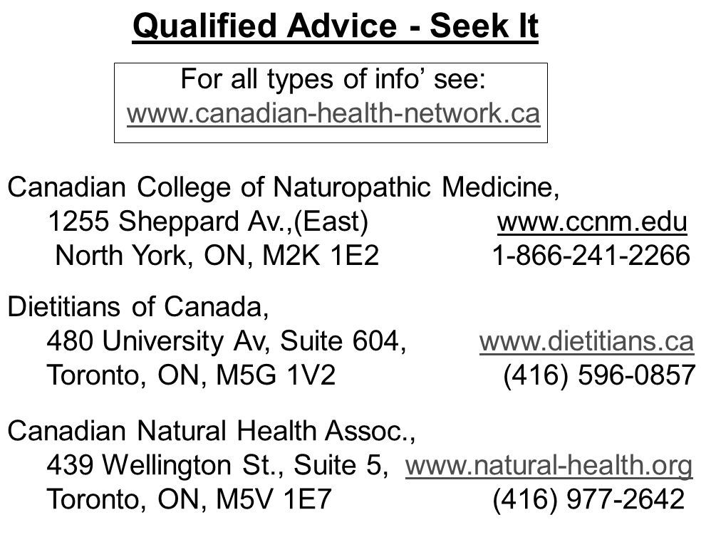 Qualified Advice - Seek It Canadian Natural Health Assoc., 439 Wellington St., Suite 5, www.natural-health.org Toronto, ON, M5V 1E7 (416) 977-2642www.natural-health.org Dietitians of Canada, 480 University Av, Suite 604, www.dietitians.ca Toronto, ON, M5G 1V2 (416) 596-0857www.dietitians.ca Canadian College of Naturopathic Medicine, 1255 Sheppard Av.,(East) www.ccnm.edu North York, ON, M2K 1E2 1-866-241-2266 For all types of info' see: www.canadian-health-network.ca www.canadian-health-network.ca