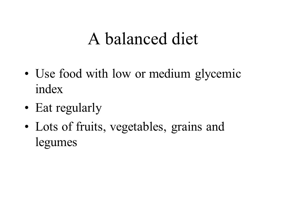 A balanced diet Use food with low or medium glycemic index Eat regularly Lots of fruits, vegetables, grains and legumes