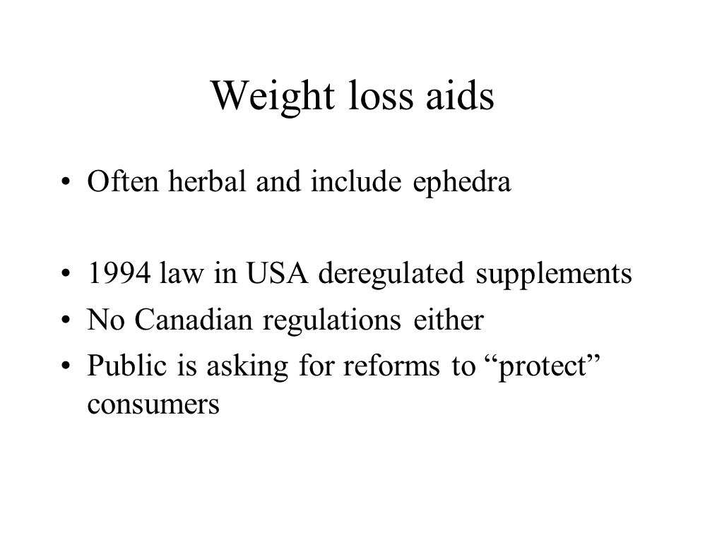 Weight loss aids Often herbal and include ephedra 1994 law in USA deregulated supplements No Canadian regulations either Public is asking for reforms to protect consumers
