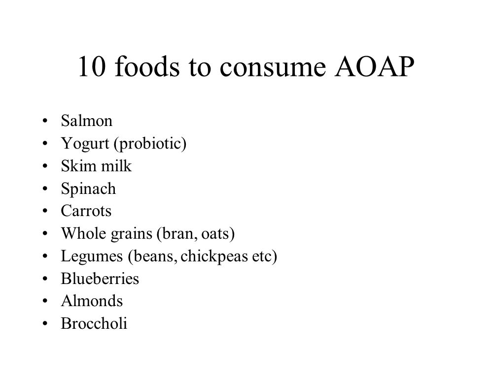 10 foods to consume AOAP Salmon Yogurt (probiotic) Skim milk Spinach Carrots Whole grains (bran, oats) Legumes (beans, chickpeas etc) Blueberries Almonds Broccholi