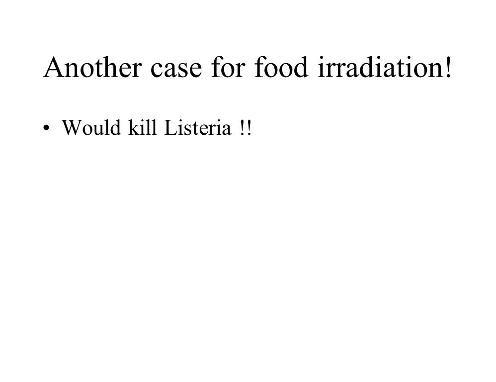 Another case for food irradiation! Would kill Listeria !!
