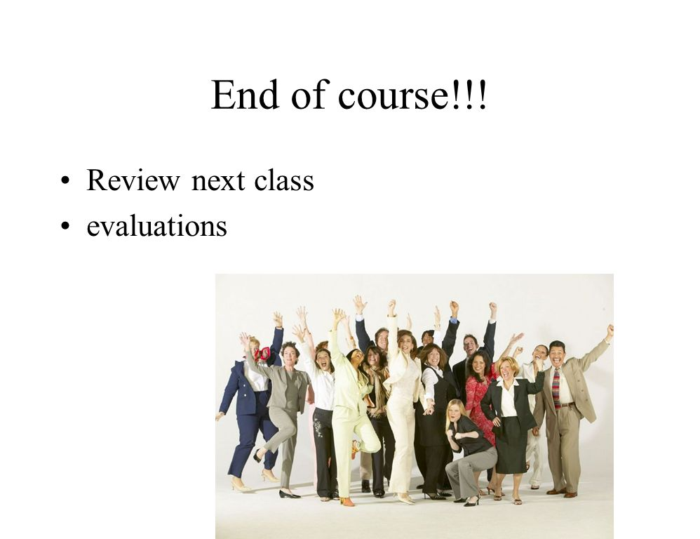 End of course!!! Review next class evaluations