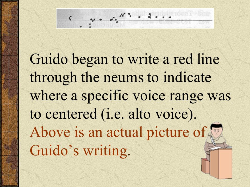 Guido began to write a red line through the neums to indicate where a specific voice range was to centered (i.e.