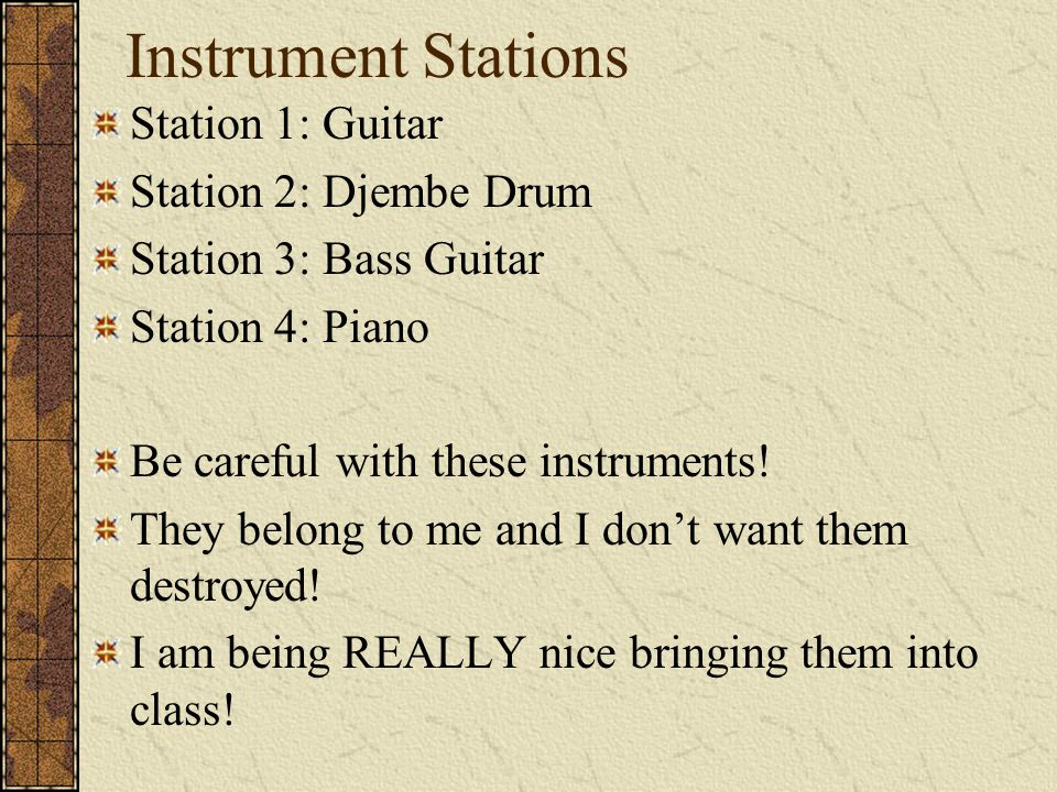 Instrument Stations Station 1: Guitar Station 2: Djembe Drum Station 3: Bass Guitar Station 4: Piano Be careful with these instruments.
