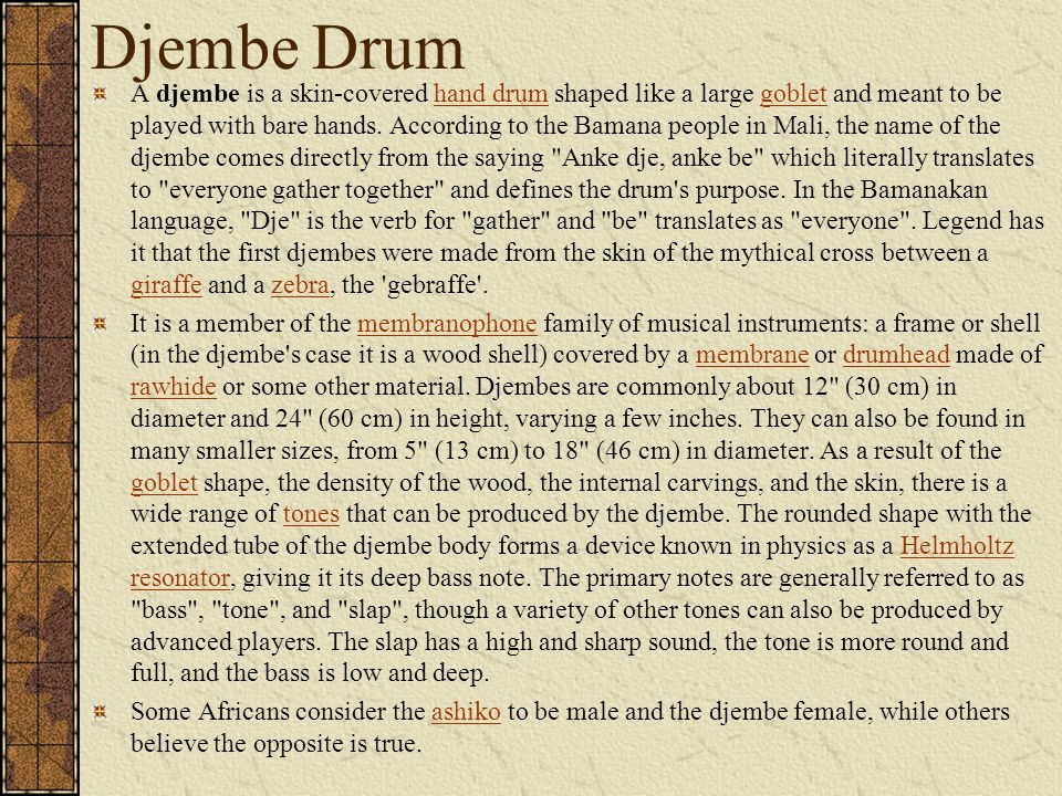 Djembe Drum A djembe is a skin-covered hand drum shaped like a large goblet and meant to be played with bare hands.