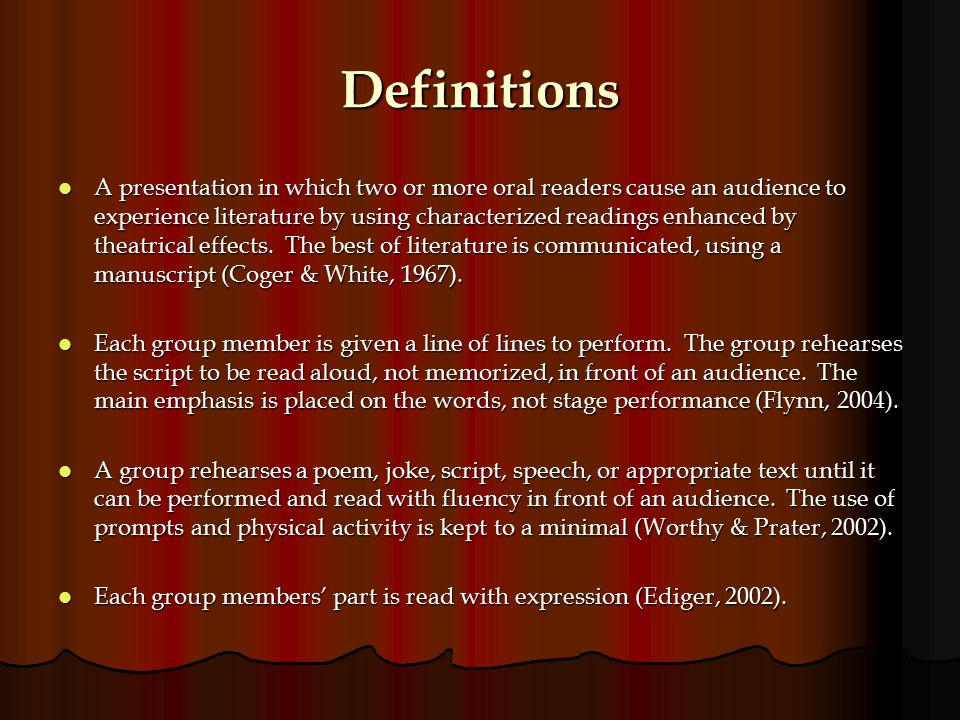 Definitions A presentation in which two or more oral readers cause an audience to experience literature by using characterized readings enhanced by theatrical effects.