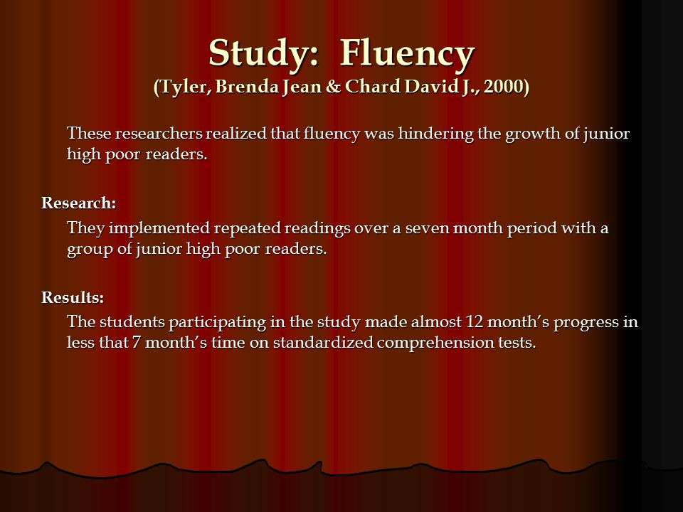 Study: Fluency (Tyler, Brenda Jean & Chard David J., 2000) These researchers realized that fluency was hindering the growth of junior high poor readers.