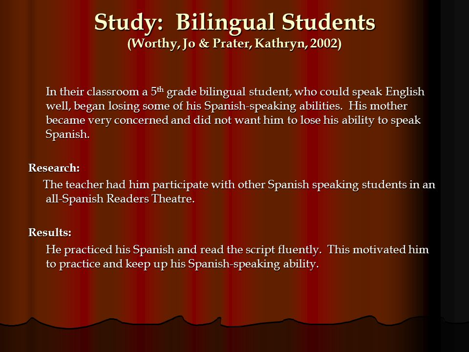 Study: Bilingual Students (Worthy, Jo & Prater, Kathryn, 2002) In their classroom a 5 th grade bilingual student, who could speak English well, began losing some of his Spanish-speaking abilities.