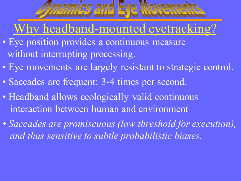 Why headband-mounted eyetracking? Saccades are frequent: 3-4 times per second. Saccades are promiscuous (low threshold for execution), and thus sensit