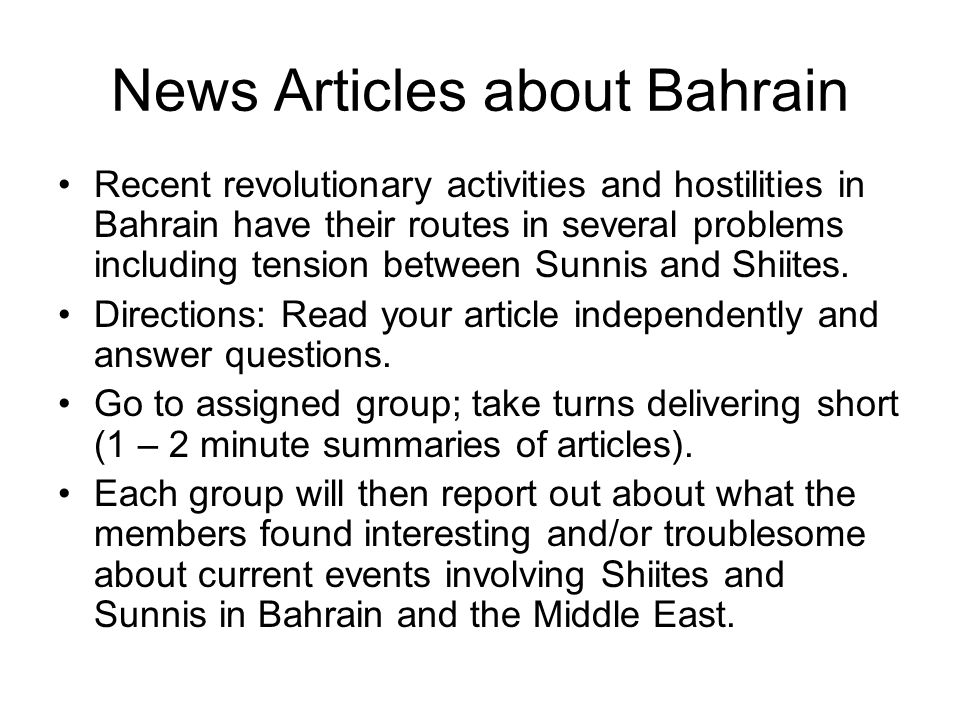 News Articles about Bahrain Recent revolutionary activities and hostilities in Bahrain have their routes in several problems including tension between Sunnis and Shiites.