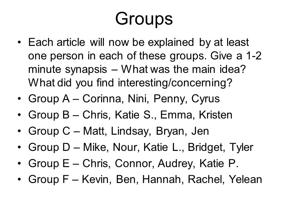 Groups Each article will now be explained by at least one person in each of these groups. Give a 1-2 minute synapsis – What was the main idea? What di