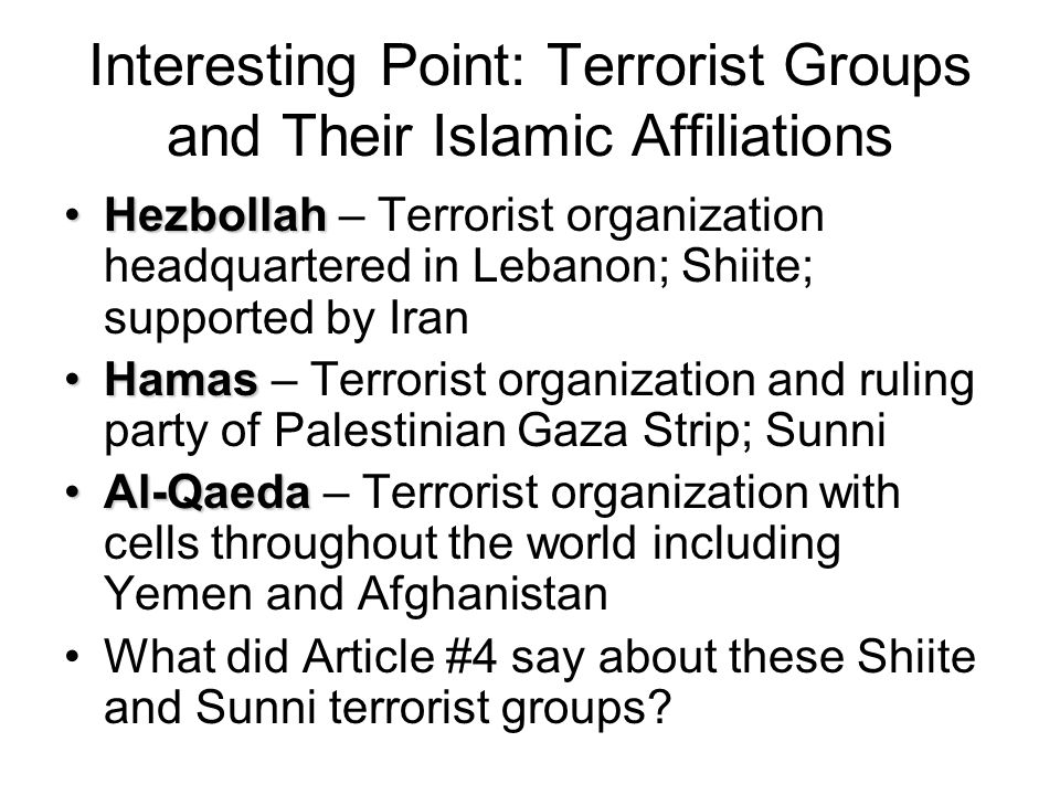 Interesting Point: Terrorist Groups and Their Islamic Affiliations HezbollahHezbollah – Terrorist organization headquartered in Lebanon; Shiite; supported by Iran HamasHamas – Terrorist organization and ruling party of Palestinian Gaza Strip; Sunni Al-QaedaAl-Qaeda – Terrorist organization with cells throughout the world including Yemen and Afghanistan What did Article #4 say about these Shiite and Sunni terrorist groups