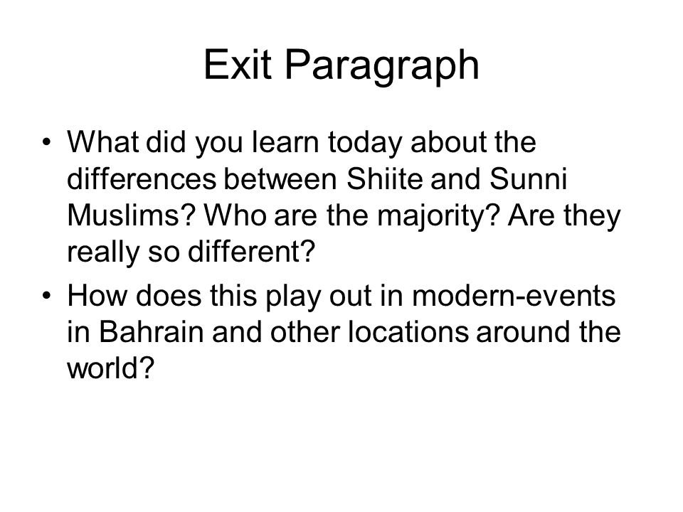 Exit Paragraph What did you learn today about the differences between Shiite and Sunni Muslims? Who are the majority? Are they really so different? Ho