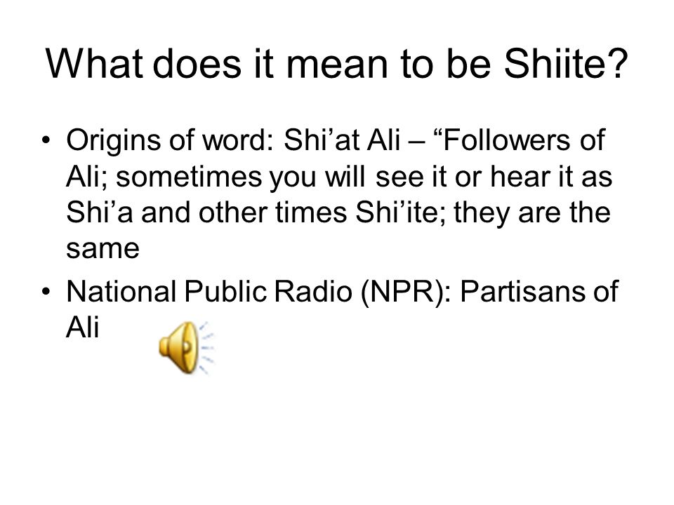 "What does it mean to be Shiite? Origins of word: Shi'at Ali – ""Followers of Ali; sometimes you will see it or hear it as Shi'a and other times Shi'ite"