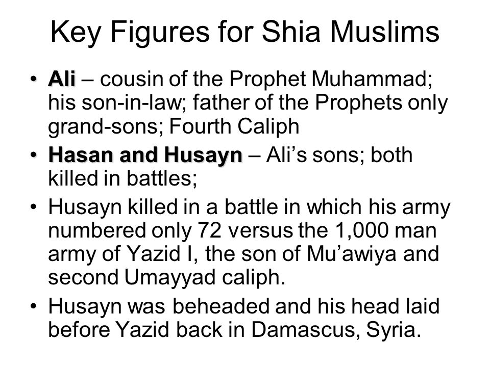 Key Figures for Shia Muslims AliAli – cousin of the Prophet Muhammad; his son-in-law; father of the Prophets only grand-sons; Fourth Caliph Hasan and