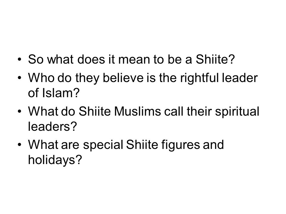 So what does it mean to be a Shiite? Who do they believe is the rightful leader of Islam? What do Shiite Muslims call their spiritual leaders? What ar