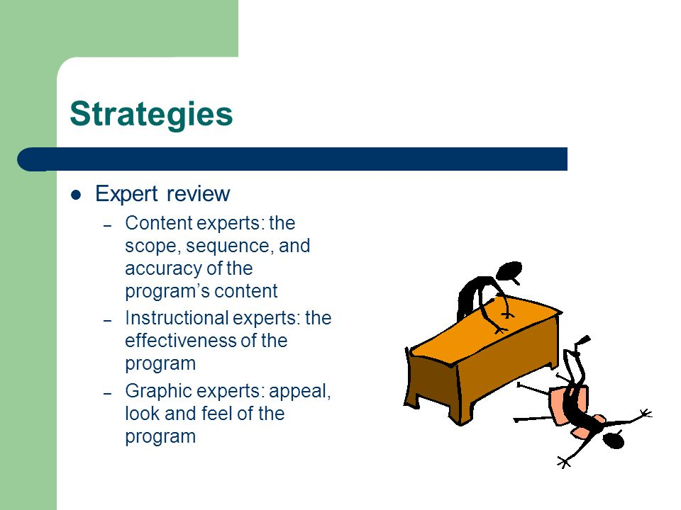 Strategies Expert review – Content experts: the scope, sequence, and accuracy of the program's content – Instructional experts: the effectiveness of the program – Graphic experts: appeal, look and feel of the program