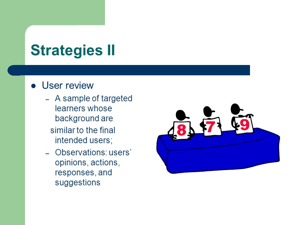 Strategies II User review – A sample of targeted learners whose background are similar to the final intended users; – Observations: users' opinions, actions, responses, and suggestions