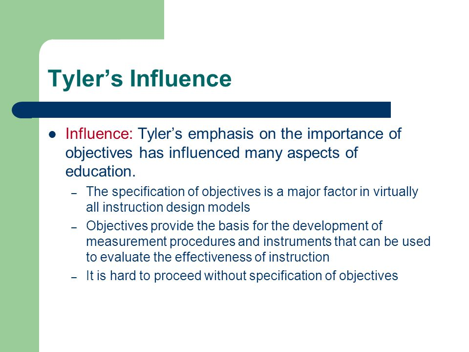 Tyler's Influence Influence: Tyler's emphasis on the importance of objectives has influenced many aspects of education.