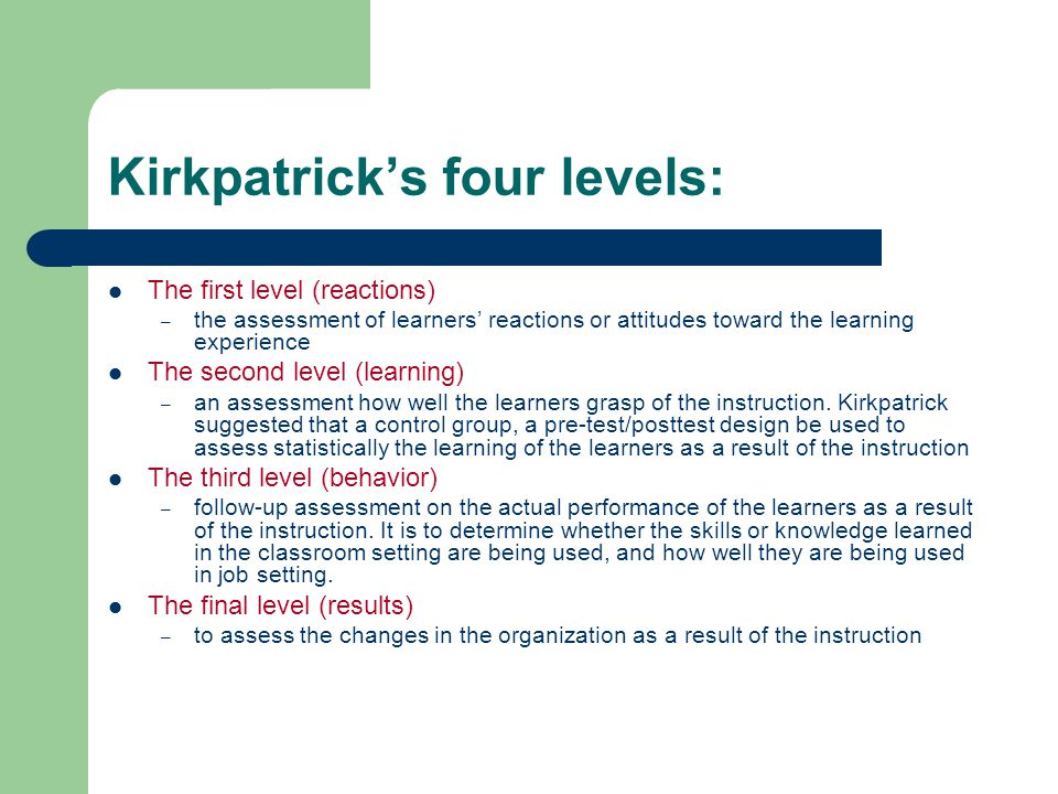 Kirkpatrick's four levels: The first level (reactions) – the assessment of learners' reactions or attitudes toward the learning experience The second level (learning) – an assessment how well the learners grasp of the instruction.