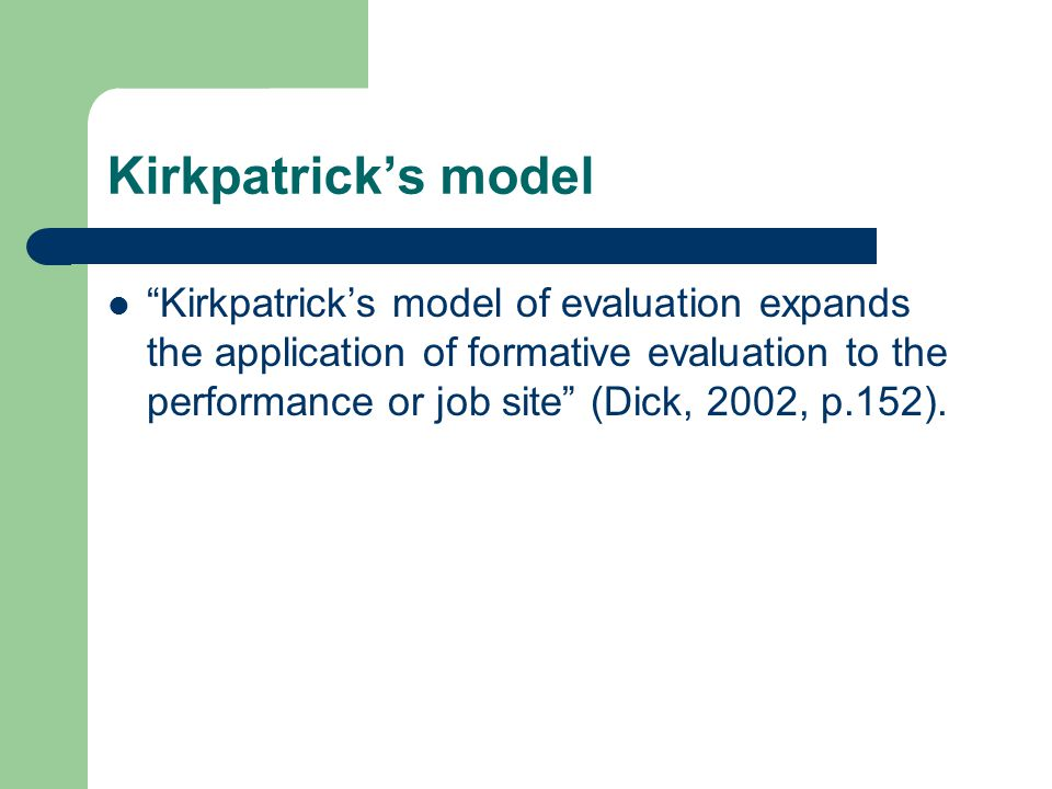 Kirkpatrick's model Kirkpatrick's model of evaluation expands the application of formative evaluation to the performance or job site (Dick, 2002, p.152).