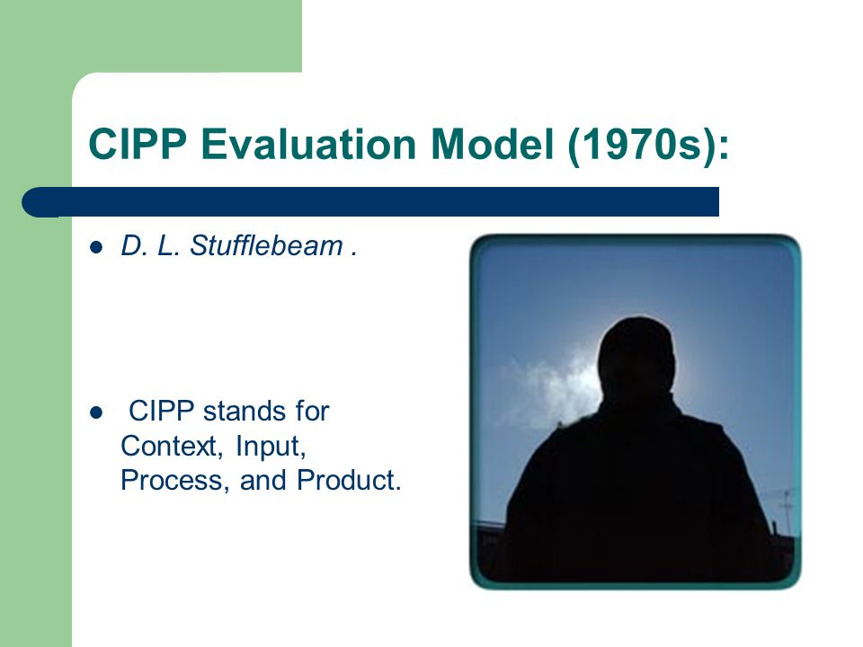 CIPP Evaluation Model (1970s): D. L. Stufflebeam.