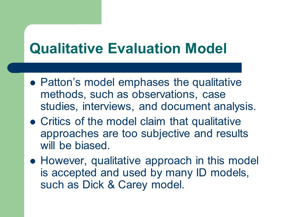 Qualitative Evaluation Model Patton's model emphases the qualitative methods, such as observations, case studies, interviews, and document analysis.
