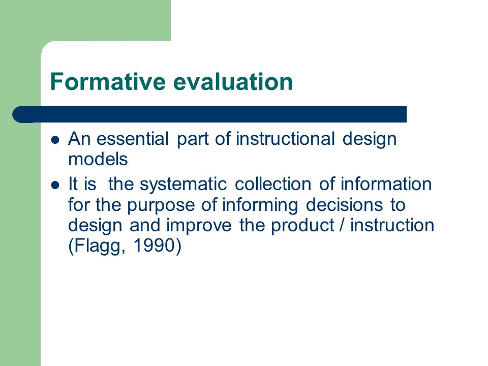 Formative evaluation An essential part of instructional design models It is the systematic collection of information for the purpose of informing decisions to design and improve the product / instruction (Flagg, 1990)