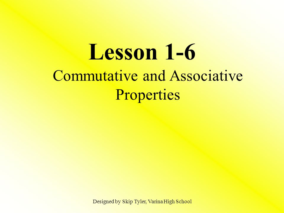 Lesson 1-6 Commutative and Associative Properties Designed by Skip Tyler, Varina High School