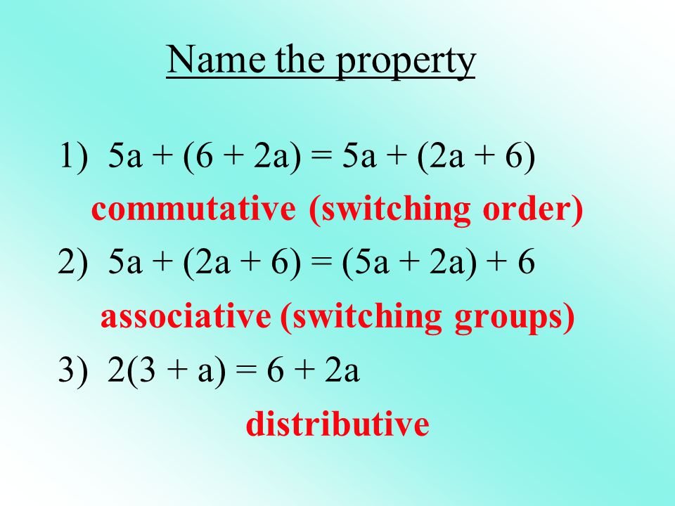 Name the property 1) 5a + (6 + 2a) = 5a + (2a + 6) commutative (switching order) 2) 5a + (2a + 6) = (5a + 2a) + 6 associative (switching groups) 3) 2(3 + a) = 6 + 2a distributive